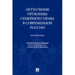 Актуальные проблемы семейного права в современной России. Монография
