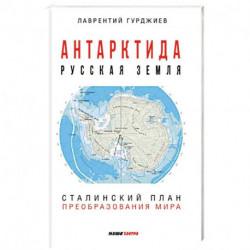 Антарктида - Русская земля. Сталинский план преобразования мира.