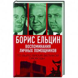 Борис Ельцин. Воспоминания личных помощников. То было время великой свободы…