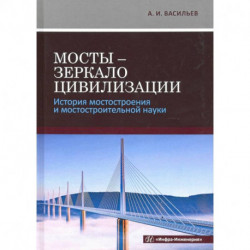 Мосты - зеркало цивилизации. История мостостроения и мостостроительной науки