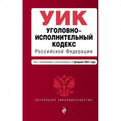 Уголовно-исполнительный кодекс Российской Федерации. Текст с изменениями и дополнениями на 1 февраля 2021 года