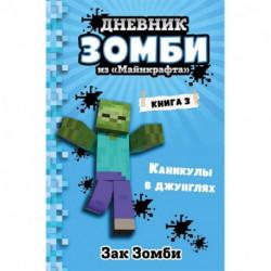 Дневник Зомби из «Майнкрафта». Книга 3. Каникулы в джунглях