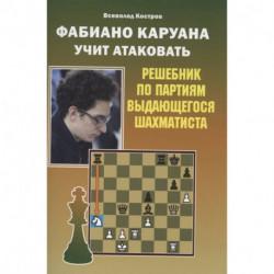 Фабиано Каруана учит атаковать. Решебник по партиям выдающегося шахматиста