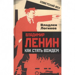 Владимир Ленин: как стать вождем. Логинов В.Т.