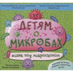 Детям о микробах: жизнь под микроскопом.