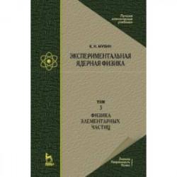 Экспериментальная ядерная физика. Том 3. Физика элементарных частиц. Учебник
