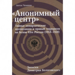 Анонимный центр:Тайные монархические организации и правый терроризм на белом Юге России (1918-1920)