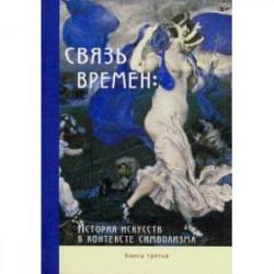 Связь времен. История искусств в контексте символизма. В 3-х книгах. Книга 3. Символизм в развитии
