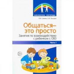 Общаться — это просто. Занятия по взаимодействию с ребенком с ОВЗ. Учебно-методическое пособие. Ч. 1