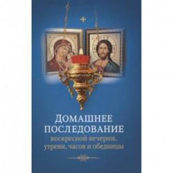 Домашнее последование воскресной вечерни, утрени, часов и обедницы.