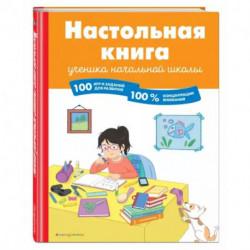 Настольная книга ученика начальной школы. 100 игр и заданий для развития 100 % концентрации внимания