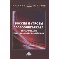 Россия и угрозы глобоолигархата: от реагирования к упреждающему воздействию: Монография