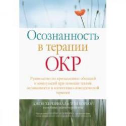 Осознанность в терапии ОКР. Руководство по преодолению обсессий и компульсий при помощи техник осоз.