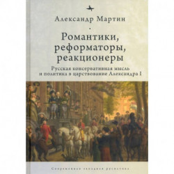 Романтики, реформаторы, реакционеры. Русская консервативная мысль и политика