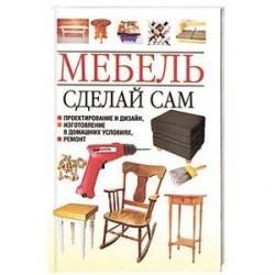Мебель. Сделай сам. Проектирование и дизайн, изготовление в домашних условиях, ремонт