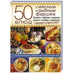 50 блюд с мясным и рыбным фаршем. Котлеты, тефтели, пирожки, рулеты, голубцы, запеканки + гарниры и соусы к ним