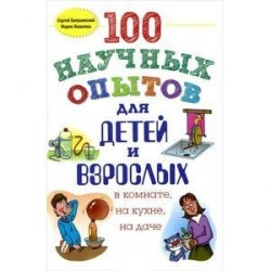 100 научных опытов для детей и взрослых в комнате, на кухне и на даче.