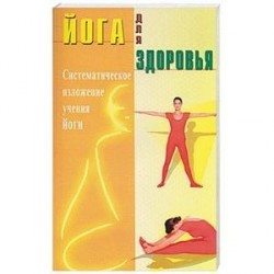 Йога для здоровья. Систематическое изложение учения йоги
