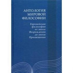 Антология мировой философии: Европейская философия от эпохи Возрождения до эпохи Просвещения.