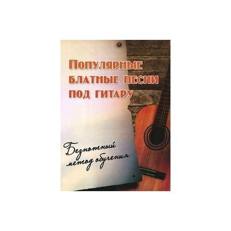 Популярные блатные песни под гитару. Безнотный метод обучения. Учебно-методическое пособие